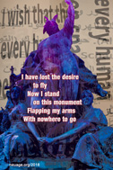 I have lost the desire to fly Now I stand on this monument Flapping my arms With nowhere to go
