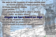 We went to the museum of mean-people-past  as tourists of mean-people's lives All those deeds on display I took photos  capturing bad stuff in other's photos Hitler, Stalin, so many others Angels we have heard on high We left the museum  wondering if someday  there will be photos of us  being tortured  in some tourist infested museum