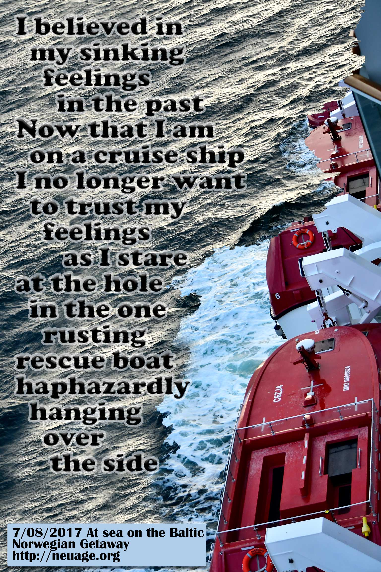 I believed in my sinking feelings in the past Now that I am on a cruise ship I no longer want to trust my feelings as I stare at the hole in the one rusting rescue boat haphazardly hanging over the side